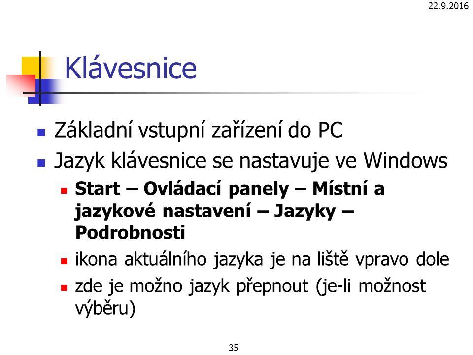 22.9.2016 35 Klávesnice Základní vstupní zařízení do PC Jazyk klávesnice se nastavuje ve Windows Start – Ovládací panely – Místní a jazykové nastavení – Jazyky – Podrobnosti ikona aktuálního jazyka je na liště vpravo dole zde je možno jazyk přepnout (je-li možnost výběru)