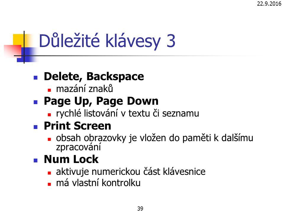 22.9.2016 39 Důležité klávesy 3 Delete, Backspace mazání znaků Page Up, Page Down rychlé listování v textu či seznamu Print Screen obsah obrazovky je vložen do paměti k dalšímu zpracování Num Lock aktivuje numerickou část klávesnice má vlastní kontrolku