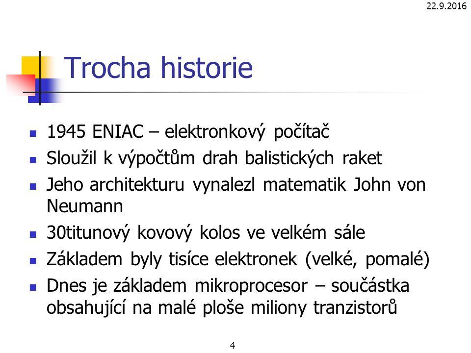 22.9.2016 4 Trocha historie 1945 ENIAC – elektronkový počítač Sloužil k výpočtům drah balistických raket Jeho architekturu vynalezl matematik John von Neumann 30titunový kovový kolos ve velkém sále Základem byly tisíce elektronek (velké, pomalé) Dnes je základem mikroprocesor – součástka obsahující na malé ploše miliony tranzistorů