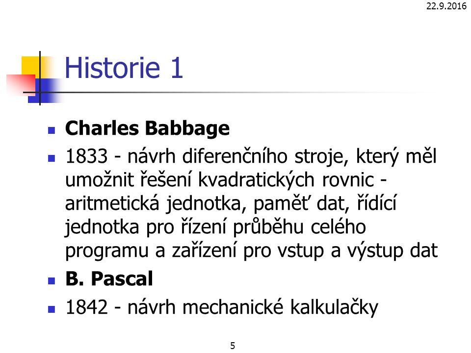 Historie 1 Charles Babbage 1833 - návrh diferenčního stroje, který měl umožnit řešení kvadratických rovnic - aritmetická jednotka, paměť dat, řídící jednotka pro řízení průběhu celého programu a zařízení pro vstup a výstup dat B.
