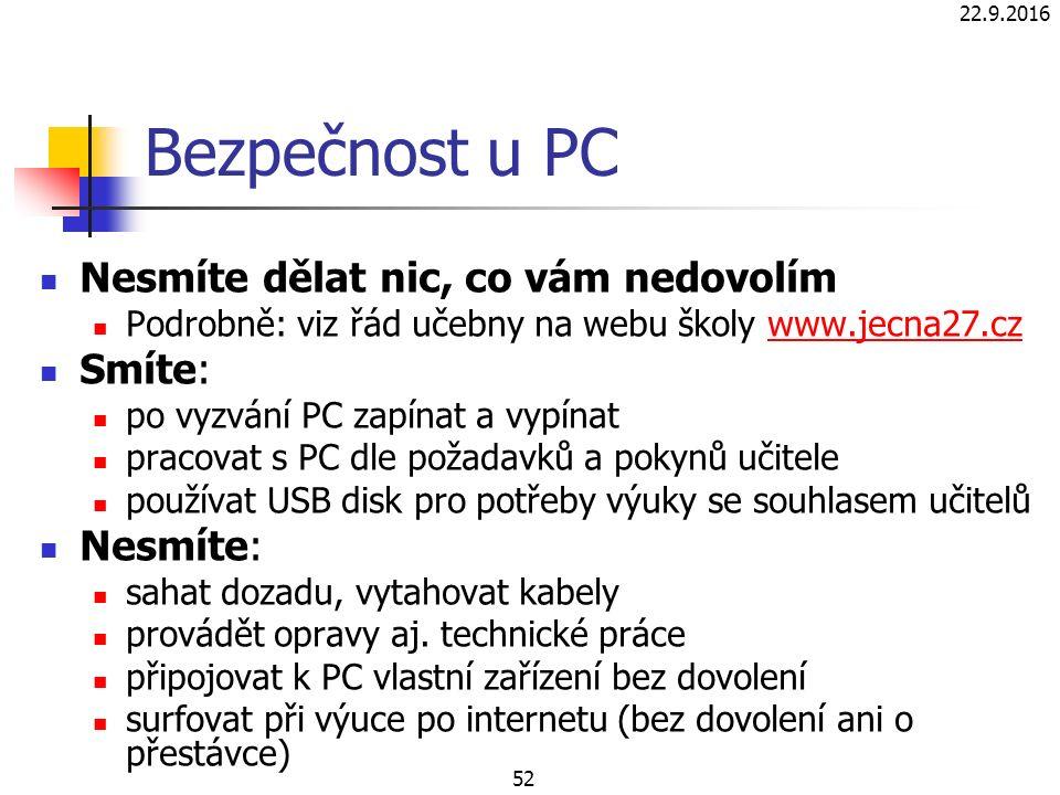 22.9.2016 52 Bezpečnost u PC Nesmíte dělat nic, co vám nedovolím Podrobně: viz řád učebny na webu školy www.jecna27.czwww.jecna27.cz Smíte: po vyzvání PC zapínat a vypínat pracovat s PC dle požadavků a pokynů učitele používat USB disk pro potřeby výuky se souhlasem učitelů Nesmíte: sahat dozadu, vytahovat kabely provádět opravy aj.