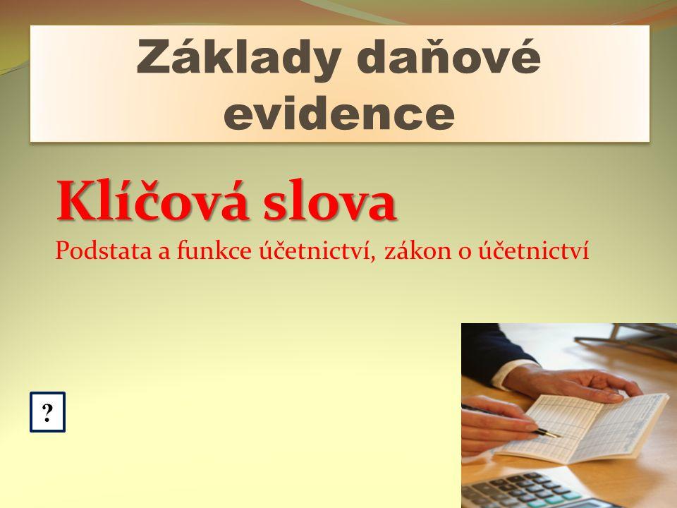 Základy daňové evidence ? Klíčová slova Podstata a funkce účetnictví, zákon o účetnictví