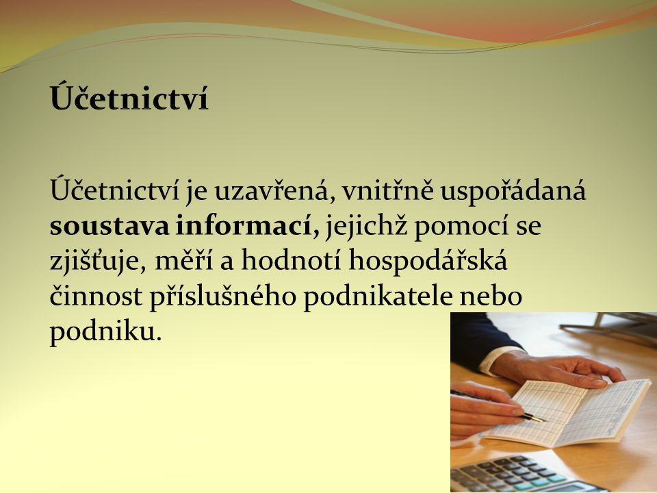 Účetnictví je uzavřená, vnitřně uspořádaná soustava informací, jejichž pomocí se zjišťuje, měří a hodnotí hospodářská činnost příslušného podnikatele nebo podniku.