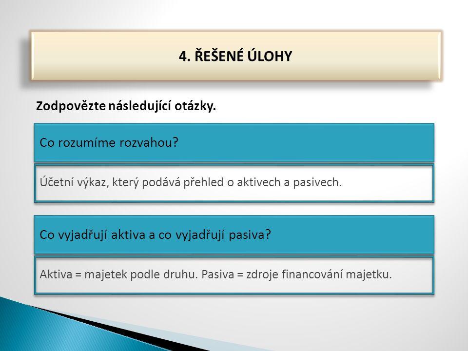4. ŘEŠENÉ ÚLOHY Zodpovězte následující otázky. Co rozumíme rozvahou? Co vyjadřují aktiva a co vyjadřují pasiva? Účetní výkaz, který podává přehled o a
