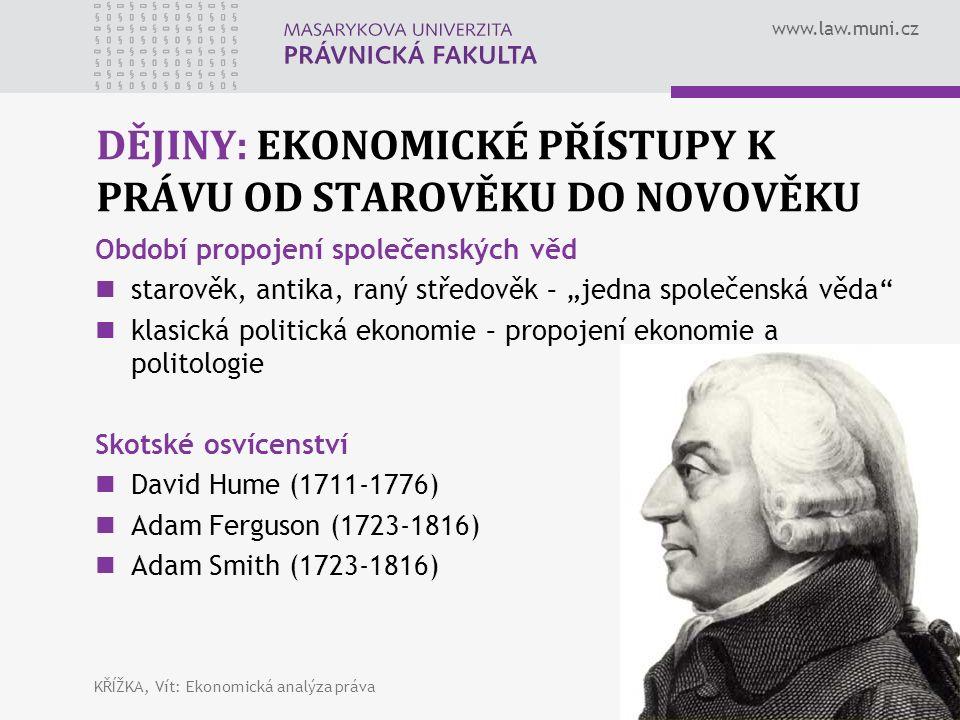 """www.law.muni.cz DĚJINY: EKONOMICKÉ PŘÍSTUPY K PRÁVU OD STAROVĚKU DO NOVOVĚKU Období propojení společenských věd starověk, antika, raný středověk – """"jedna společenská věda klasická politická ekonomie – propojení ekonomie a politologie Skotské osvícenství David Hume (1711-1776) Adam Ferguson (1723-1816) Adam Smith (1723-1816) KŘÍŽKA, Vít: Ekonomická analýza práva14"""