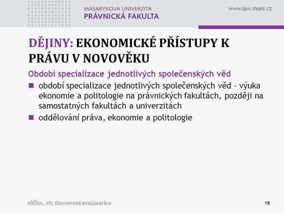 www.law.muni.cz DĚJINY: EKONOMICKÉ PŘÍSTUPY K PRÁVU V NOVOVĚKU Období specializace jednotlivých společenských věd období specializace jednotlivých společenských věd - výuka ekonomie a politologie na právnických fakultách, později na samostatných fakultách a univerzitách oddělování práva, ekonomie a politologie KŘÍŽKA, Vít: Ekonomická analýza práva15