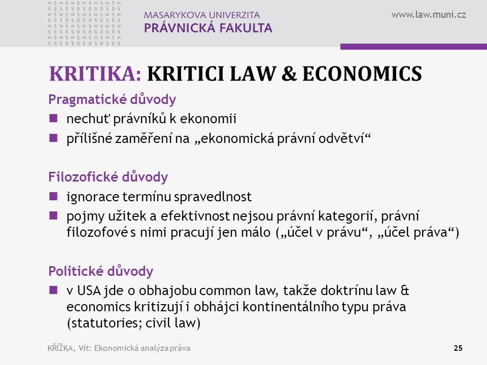"""www.law.muni.cz KRITIKA: KRITICI LAW & ECONOMICS 25 Pragmatické důvody nechuť právníků k ekonomii přílišné zaměření na """"ekonomická právní odvětví Filozofické důvody ignorace termínu spravedlnost pojmy užitek a efektivnost nejsou právní kategorií, právní filozofové s nimi pracují jen málo (""""účel v právu , """"účel práva ) Politické důvody v USA jde o obhajobu common law, takže doktrínu law & economics kritizují i obhájci kontinentálního typu práva (statutories; civil law) KŘÍŽKA, Vít: Ekonomická analýza práva"""