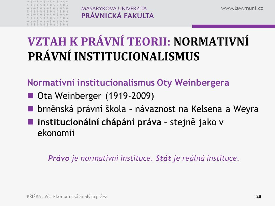 www.law.muni.cz VZTAH K PRÁVNÍ TEORII: NORMATIVNÍ PRÁVNÍ INSTITUCIONALISMUS Normativní institucionalismus Oty Weinbergera Ota Weinberger (1919-2009) brněnská právní škola – návaznost na Kelsena a Weyra institucionální chápání práva – stejně jako v ekonomii Právo je normativní instituce.