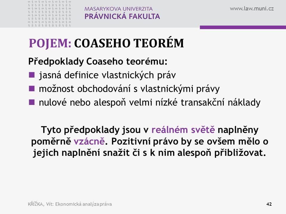 www.law.muni.cz POJEM: COASEHO TEORÉM Předpoklady Coaseho teorému: jasná definice vlastnických práv možnost obchodování s vlastnickými právy nulové nebo alespoň velmi nízké transakční náklady Tyto předpoklady jsou v reálném světě naplněny poměrně vzácně.