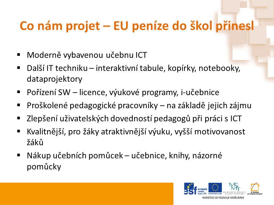 Co nám projet – EU peníze do škol přinesl  Moderně vybavenou učebnu ICT  Další IT techniku – interaktivní tabule, kopírky, notebooky, dataprojektory  Pořízení SW – licence, výukové programy, i-učebnice  Proškolené pedagogické pracovníky – na základě jejich zájmu  Zlepšení uživatelských dovedností pedagogů při práci s ICT  Kvalitnější, pro žáky atraktivnější výuku, vyšší motivovanost žáků  Nákup učebních pomůcek – učebnice, knihy, názorné pomůcky