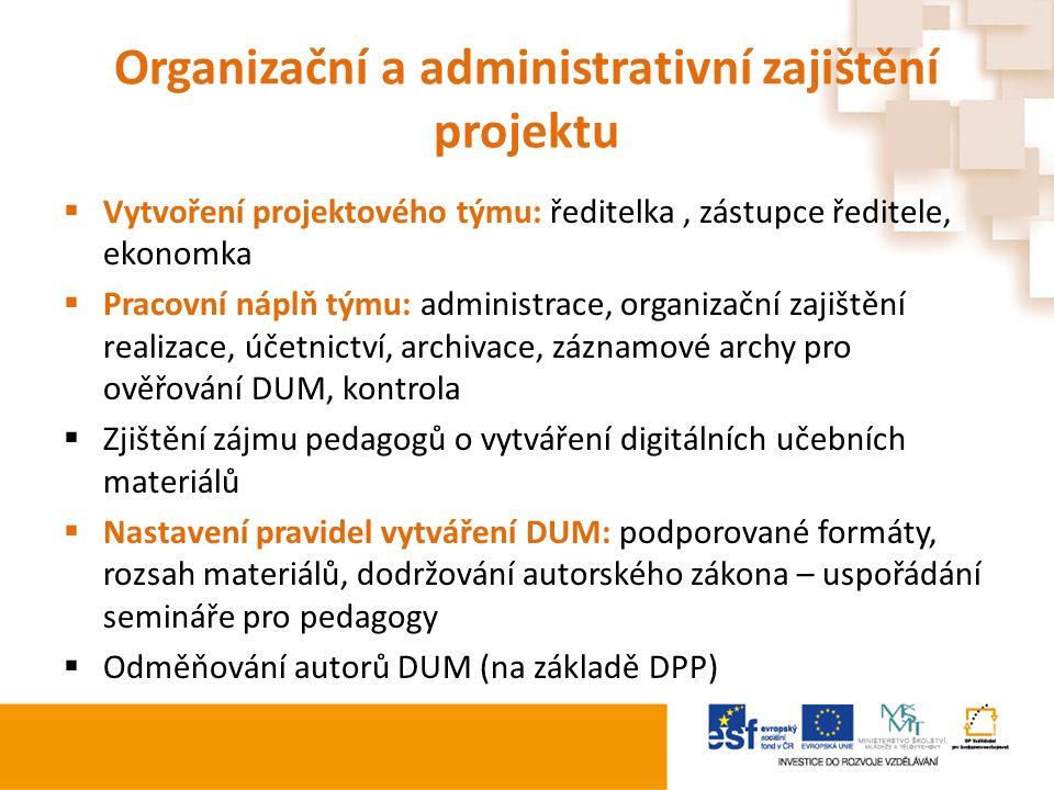 Organizační a administrativní zajištění projektu  Vytvoření projektového týmu: ředitelka, zástupce ředitele, ekonomka  Pracovní náplň týmu: administrace, organizační zajištění realizace, účetnictví, archivace, záznamové archy pro ověřování DUM, kontrola  Zjištění zájmu pedagogů o vytváření digitálních učebních materiálů  Nastavení pravidel vytváření DUM: podporované formáty, rozsah materiálů, dodržování autorského zákona – uspořádání semináře pro pedagogy  Odměňování autorů DUM (na základě DPP)