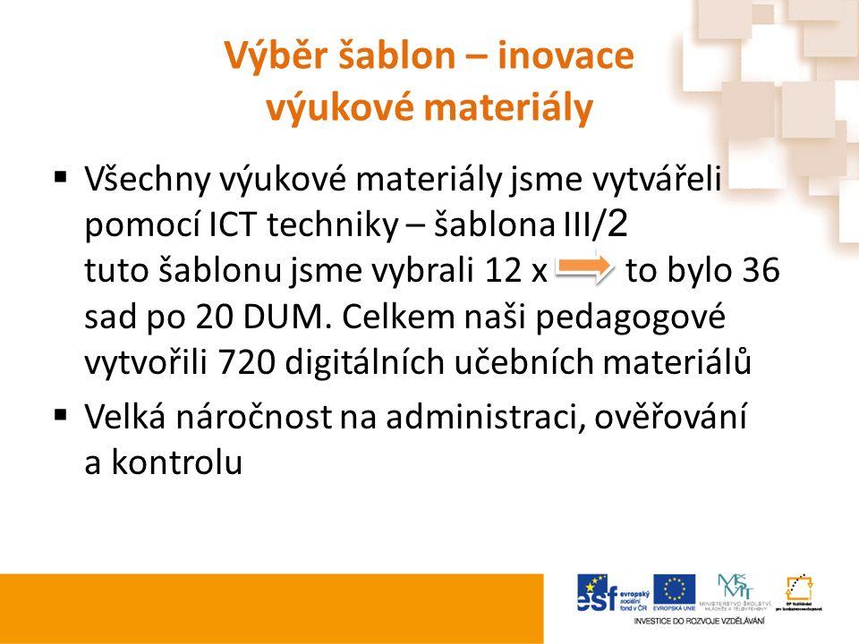 Výběr šablon – inovace výukové materiály  Všechny výukové materiály jsme vytvářeli pomocí ICT techniky – šablona III/ 2 tuto šablonu jsme vybrali 12 x to bylo 36 sad po 20 DUM.