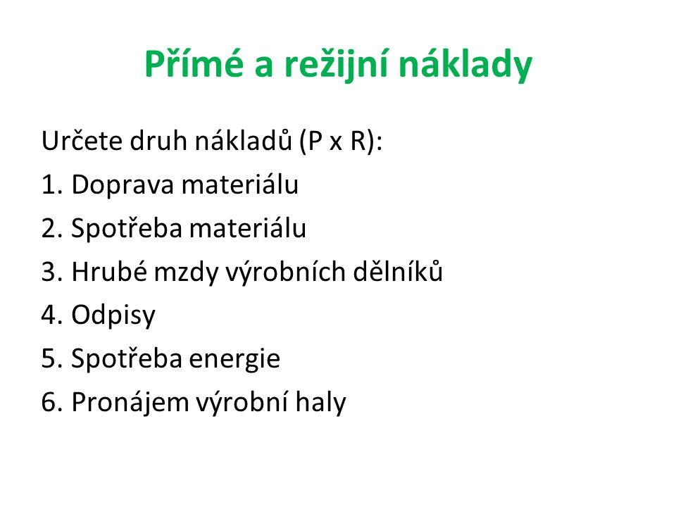 Přímé a režijní náklady Určete druh nákladů (P x R): 1. Doprava materiálu 2. Spotřeba materiálu 3. Hrubé mzdy výrobních dělníků 4. Odpisy 5. Spotřeba