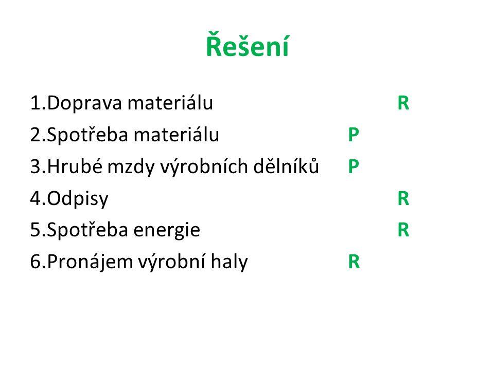 Řešení 1.Doprava materiáluR 2.Spotřeba materiáluP 3.Hrubé mzdy výrobních dělníkůP 4.Odpisy R 5.Spotřeba energieR 6.Pronájem výrobní halyR