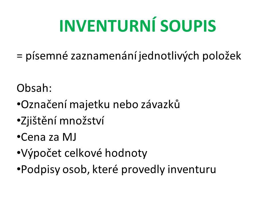 INVENTURNÍ SOUPIS = písemné zaznamenání jednotlivých položek Obsah: Označení majetku nebo závazků Zjištění množství Cena za MJ Výpočet celkové hodnoty Podpisy osob, které provedly inventuru