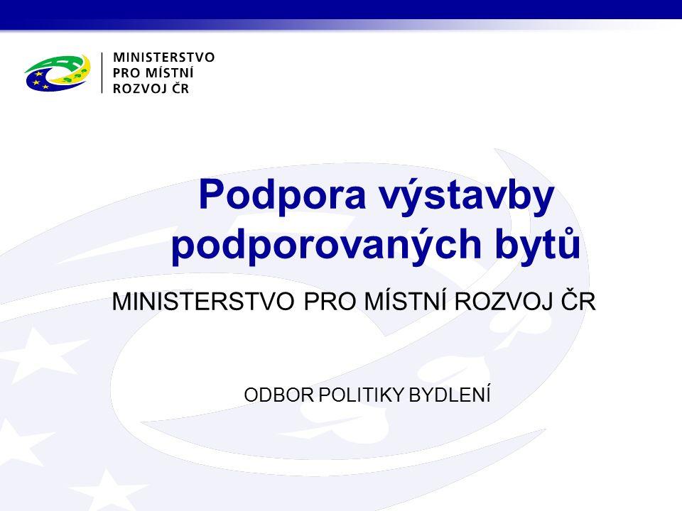 MINISTERSTVO PRO MÍSTNÍ ROZVOJ ČR ODBOR POLITIKY BYDLENÍ Podpora výstavby podporovaných bytů