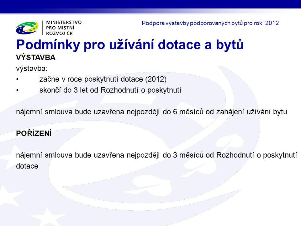VÝSTAVBA výstavba: začne v roce poskytnutí dotace (2012) skončí do 3 let od Rozhodnutí o poskytnutí nájemní smlouva bude uzavřena nejpozději do 6 měsíců od zahájení užívání bytu POŘÍZENÍ nájemní smlouva bude uzavřena nejpozději do 3 měsíců od Rozhodnutí o poskytnutí dotace Podmínky pro užívání dotace a bytů Podpora výstavby podporovaných bytů pro rok 2012
