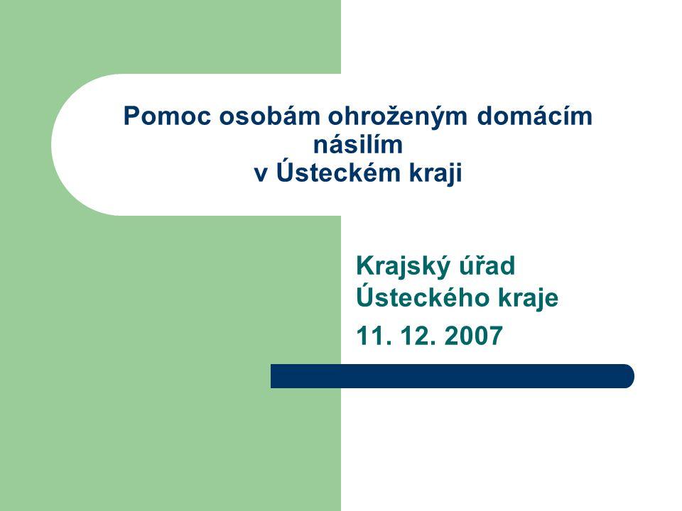 Pomoc osobám ohroženým domácím násilím v Ústeckém kraji Krajský úřad Ústeckého kraje 11. 12. 2007