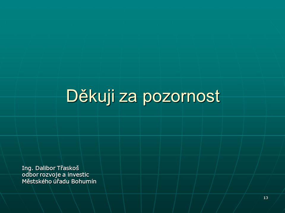13 Děkuji za pozornost Ing. Dalibor Třaskoš odbor rozvoje a investic Městského úřadu Bohumín