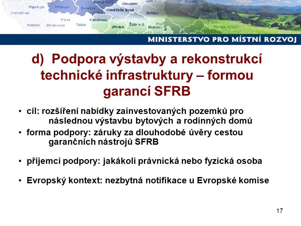 17 cíl: rozšíření nabídky zainvestovaných pozemků pro následnou výstavbu bytových a rodinných domů forma podpory: záruky za dlouhodobé úvěry cestou garančních nástrojů SFRB příjemci podpory: jakákoli právnická nebo fyzická osoba Evropský kontext: nezbytná notifikace u Evropské komise d) Podpora výstavby a rekonstrukcí technické infrastruktury – formou garancí SFRB