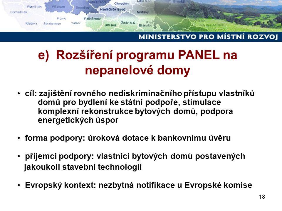 18 cíl: zajištění rovného nediskriminačního přístupu vlastníků domů pro bydlení ke státní podpoře, stimulace komplexní rekonstrukce bytových domů, podpora energetických úspor forma podpory: úroková dotace k bankovnímu úvěru příjemci podpory: vlastníci bytových domů postavených jakoukoli stavební technologií Evropský kontext: nezbytná notifikace u Evropské komise e) Rozšíření programu PANEL na nepanelové domy