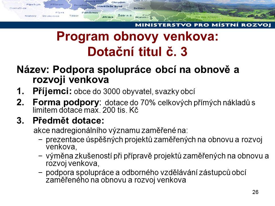 26 Program obnovy venkova: Dotační titul č. 3 Název: Podpora spolupráce obcí na obnově a rozvoji venkova 1.Příjemci: obce do 3000 obyvatel, svazky obc