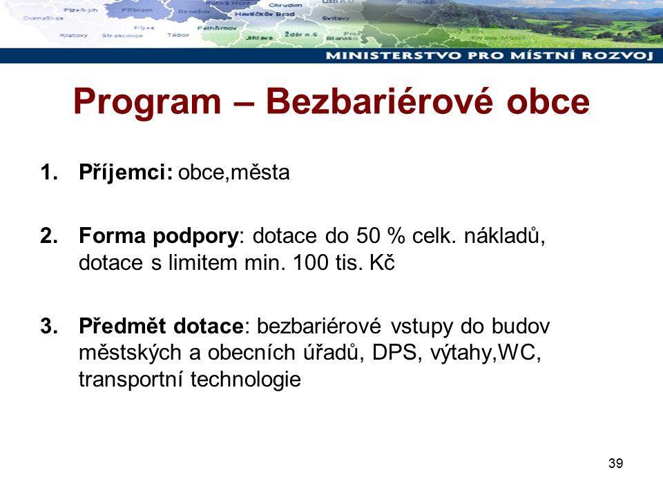 39 Program – Bezbariérové obce 1.Příjemci: obce,města 2.Forma podpory: dotace do 50 % celk.