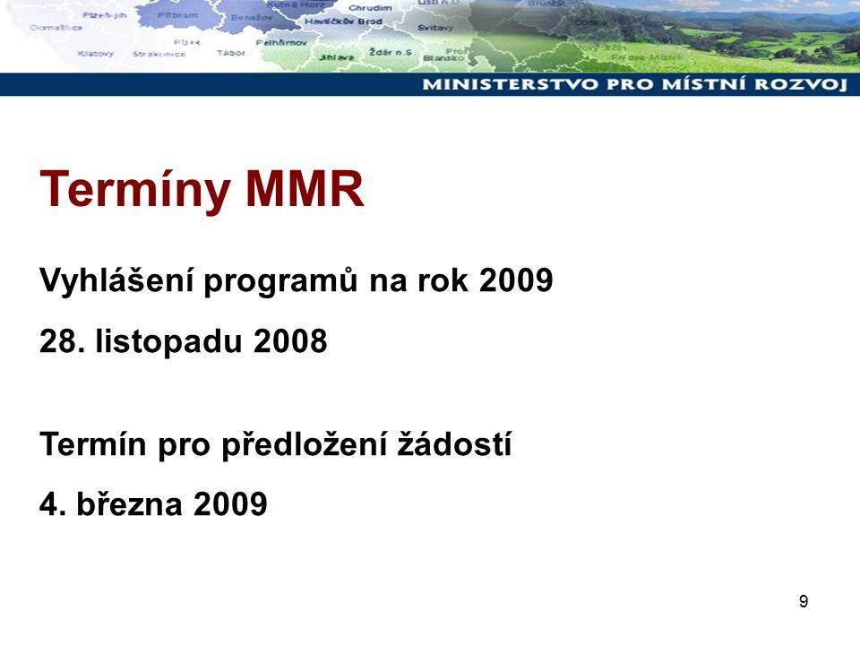 9 Termíny MMR Vyhlášení programů na rok 2009 28. listopadu 2008 Termín pro předložení žádostí 4. března 2009