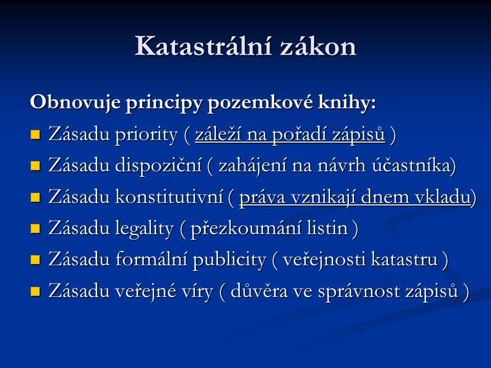 Katastrální zákon Obnovuje principy pozemkové knihy: Zásadu priority ( záleží na pořadí zápisů ) Zásadu priority ( záleží na pořadí zápisů ) Zásadu dispoziční ( zahájení na návrh účastníka) Zásadu dispoziční ( zahájení na návrh účastníka) Zásadu konstitutivní ( práva vznikají dnem vkladu) Zásadu konstitutivní ( práva vznikají dnem vkladu) Zásadu legality ( přezkoumání listin ) Zásadu legality ( přezkoumání listin ) Zásadu formální publicity ( veřejnosti katastru ) Zásadu formální publicity ( veřejnosti katastru ) Zásadu veřejné víry ( důvěra ve správnost zápisů ) Zásadu veřejné víry ( důvěra ve správnost zápisů )