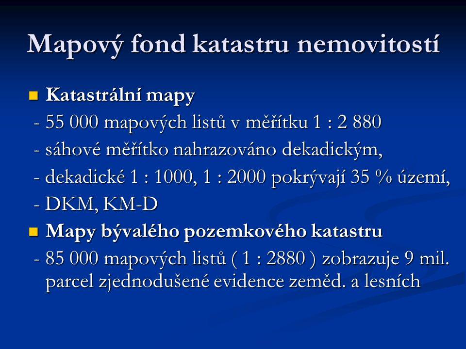 Mapový fond katastru nemovitostí Katastrální mapy Katastrální mapy - 55 000 mapových listů v měřítku 1 : 2 880 - 55 000 mapových listů v měřítku 1 : 2 880 - sáhové měřítko nahrazováno dekadickým, - sáhové měřítko nahrazováno dekadickým, - dekadické 1 : 1000, 1 : 2000 pokrývají 35 % území, - dekadické 1 : 1000, 1 : 2000 pokrývají 35 % území, - DKM, KM-D - DKM, KM-D Mapy bývalého pozemkového katastru Mapy bývalého pozemkového katastru - 85 000 mapových listů ( 1 : 2880 ) zobrazuje 9 mil.