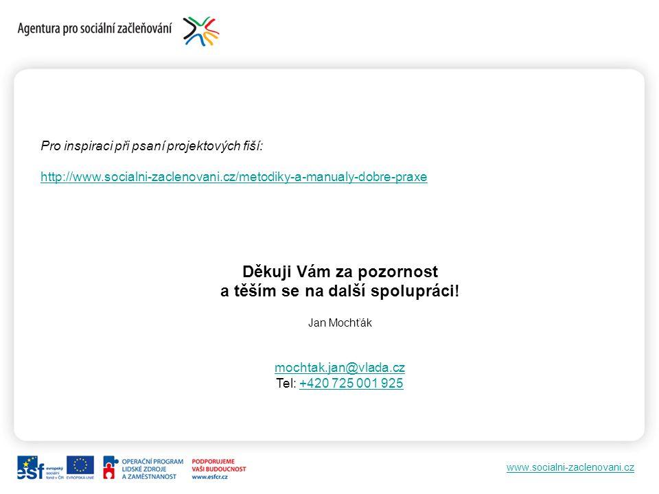 Pro inspiraci při psaní projektových fiší: http://www.socialni-zaclenovani.cz/metodiky-a-manualy-dobre-praxe Děkuji Vám za pozornost a těším se na další spolupráci.