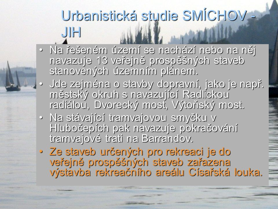 Urbanistická studie SMÍCHOV - JIH Na řešeném území se nachází nebo na něj navazuje 13 veřejně prospěšných staveb stanovených územním plánem.Na řešeném území se nachází nebo na něj navazuje 13 veřejně prospěšných staveb stanovených územním plánem.