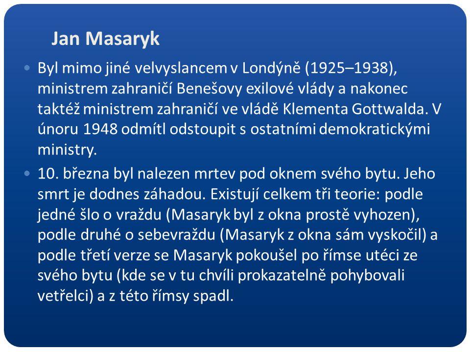 Jan Masaryk Byl mimo jiné velvyslancem v Londýně (1925–1938), ministrem zahraničí Benešovy exilové vlády a nakonec taktéž ministrem zahraničí ve vládě Klementa Gottwalda.