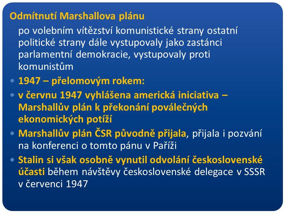 Odmítnutí Marshallova plánu po volebním vítězství komunistické strany ostatní politické strany dále vystupovaly jako zastánci parlamentní demokracie, vystupovaly proti komunistům 1947 – přelomovým rokem: v červnu 1947 vyhlášena americká iniciativa – Marshallův plán k překonání poválečných ekonomických potíží Marshallův plán ČSR původně přijala, přijala i pozvání na konferenci o tomto pánu v Paříži Stalin si však osobně vynutil odvolání československé účasti během návštěvy československé delegace v SSSR v červenci 1947