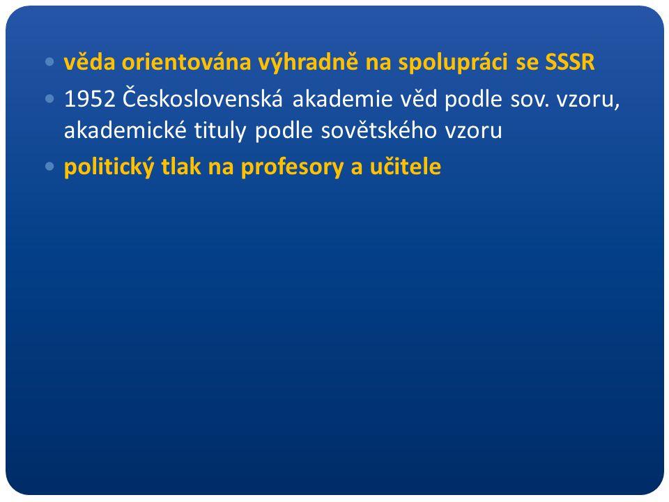 věda orientována výhradně na spolupráci se SSSR 1952 Československá akademie věd podle sov. vzoru, akademické tituly podle sovětského vzoru politický