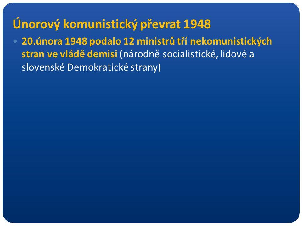 Únorový komunistický převrat 1948 20.února 1948 podalo 12 ministrů tří nekomunistických stran ve vládě demisi (národně socialistické, lidové a slovens