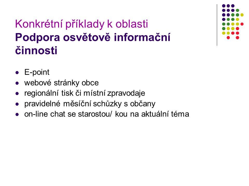 Konkrétní příklady k oblasti Podpora osvětově informační činnosti E-point webové stránky obce regionální tisk či místní zpravodaje pravidelné měsíční schůzky s občany on-line chat se starostou/ kou na aktuální téma