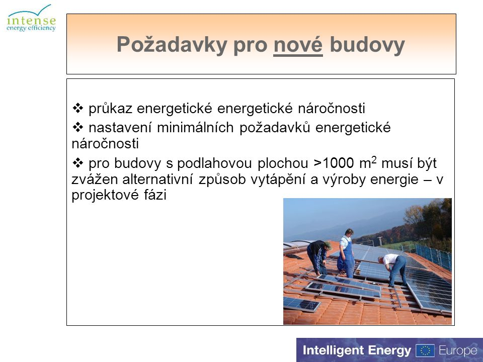 Požadavky pro nové budovy  průkaz energetické energetické náročnosti  nastavení minimálních požadavků energetické náročnosti  pro budovy s podlahovou plochou >1000 m 2 musí být zvážen alternativní způsob vytápění a výroby energie – v projektové fázi
