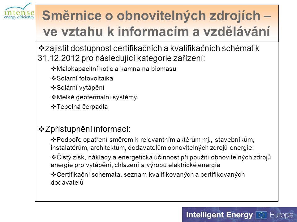 Směrnice o obnovitelných zdrojích – ve vztahu k informacím a vzdělávání  zajistit dostupnost certifikačních a kvalifikačních schémat k 31.12.2012 pro následující kategorie zařízení:  Malokapacitní kotle a kamna na biomasu  Solární fotovoltaika  Solární vytápění  Mělké geotermální systémy  Tepelná čerpadla  Zpřístupnění informací:  Podpoře opatření směrem k relevantním aktérům mj., stavebníkům, instalatérům, architektům, dodavatelům obnovitelných zdrojů energie:  Čistý zisk, náklady a energetická účinnost při použití obnovitelných zdrojů energie pro vytápění, chlazení a výrobu elektrické energie  Certifikační schémata, seznam kvalifikovaných a certifikovaných dodavatelů