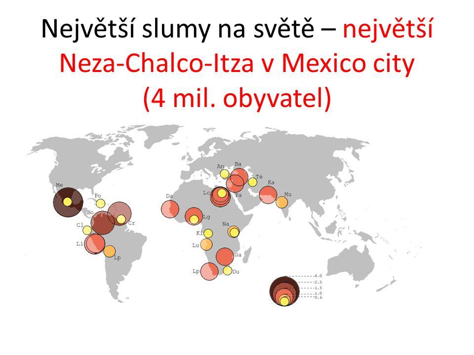 Největší slumy na světě – největší Neza-Chalco-Itza v Mexico city (4 mil. obyvatel)
