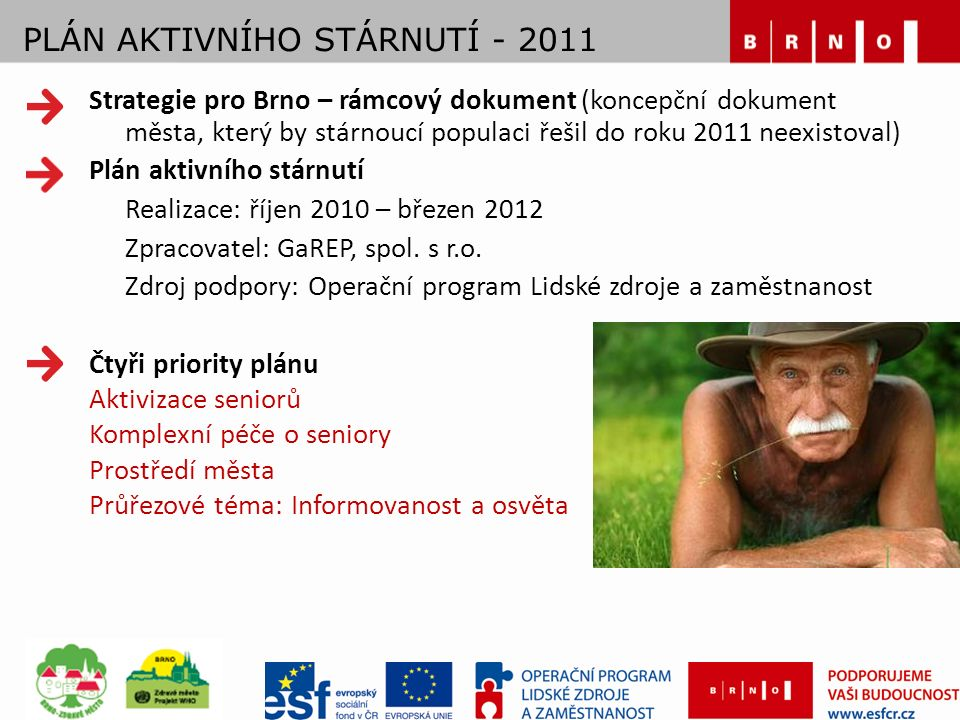 PLÁN AKTIVNÍHO STÁRNUTÍ - 2011 Strategie pro Brno – rámcový dokument (koncepční dokument města, který by stárnoucí populaci řešil do roku 2011 neexistoval) Plán aktivního stárnutí Realizace: říjen 2010 – březen 2012 Zpracovatel: GaREP, spol.