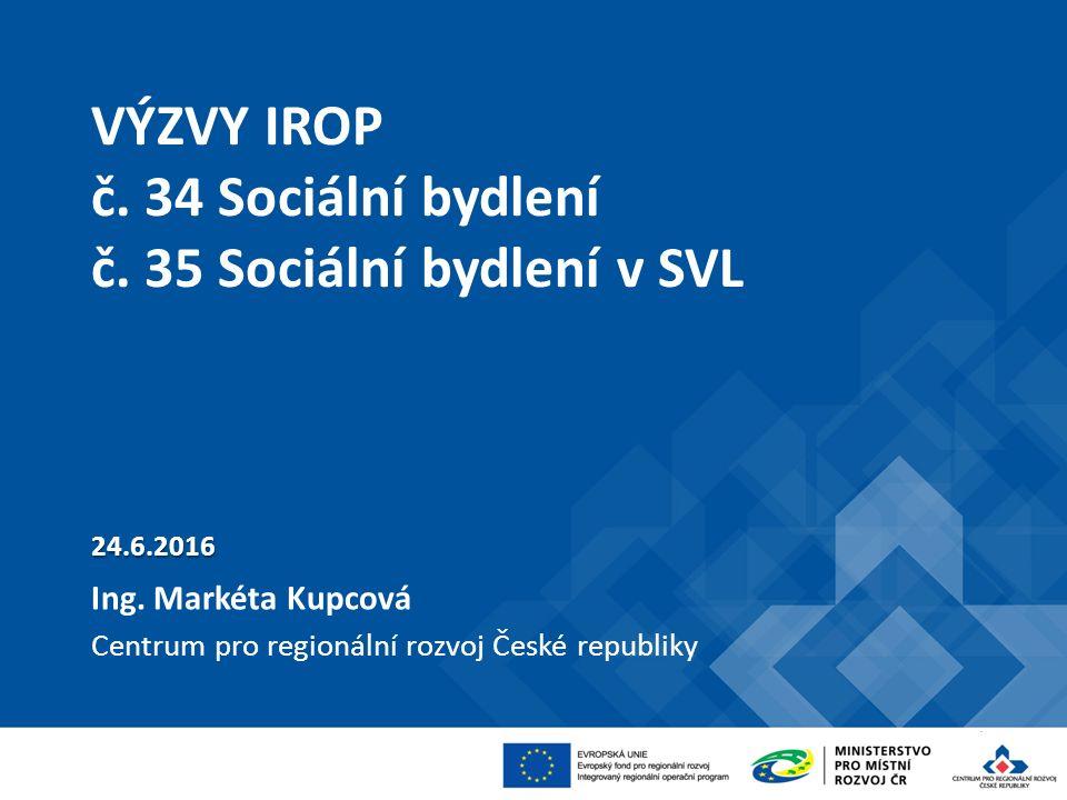 VÝZVY IROP č. 34 Sociální bydlení č. 35 Sociální bydlení v SVL 24.6.2016 Ing.