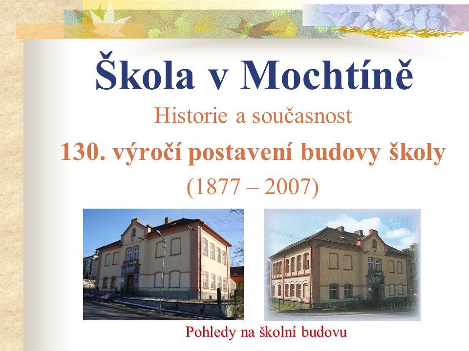 Škola v Mochtíně Historie a současnost 130. výročí postavení budovy školy (1877 – 2007) Pohledy na školní budovu