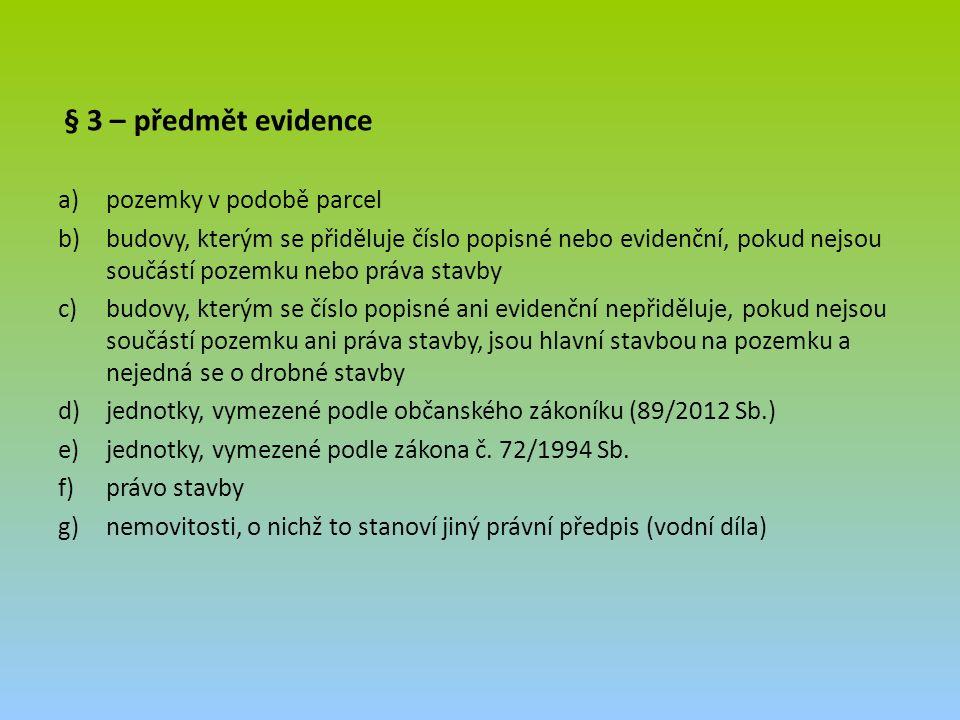 § 3 – předmět evidence a)pozemky v podobě parcel b)budovy, kterým se přiděluje číslo popisné nebo evidenční, pokud nejsou součástí pozemku nebo práva