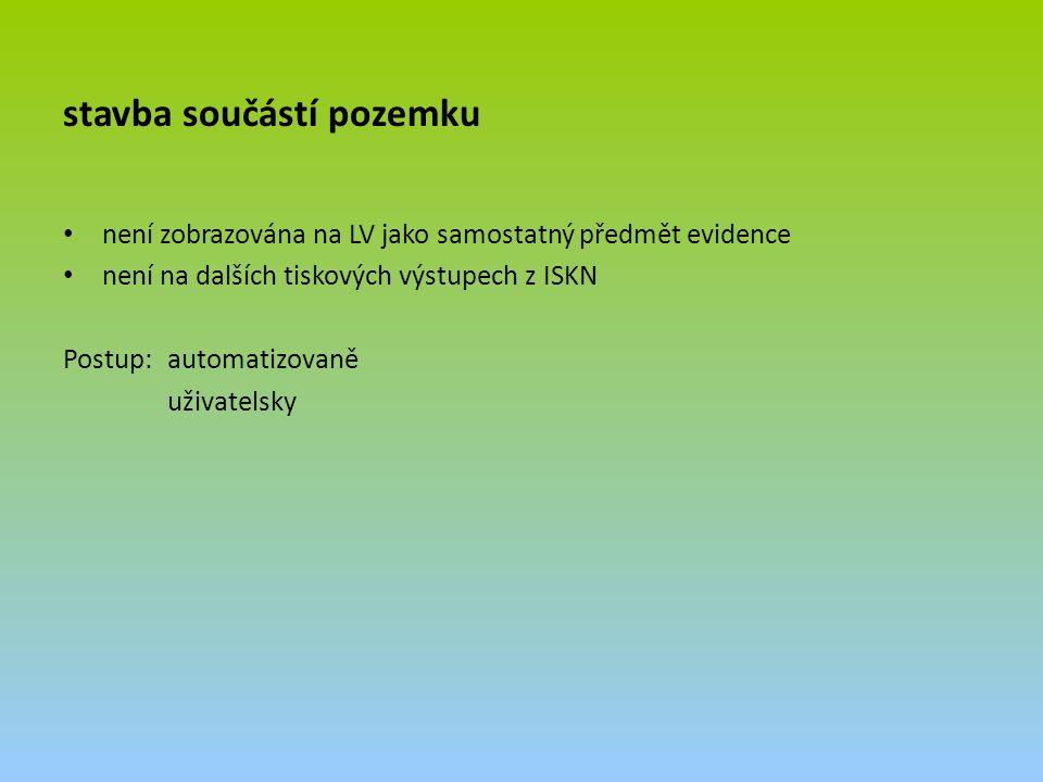 stavba součástí pozemku není zobrazována na LV jako samostatný předmět evidence není na dalších tiskových výstupech z ISKN Postup: automatizovaně uživatelsky