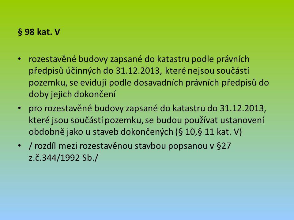 § 98 kat. V rozestavěné budovy zapsané do katastru podle právních předpisů účinných do 31.12.2013, které nejsou součástí pozemku, se evidují podle dos