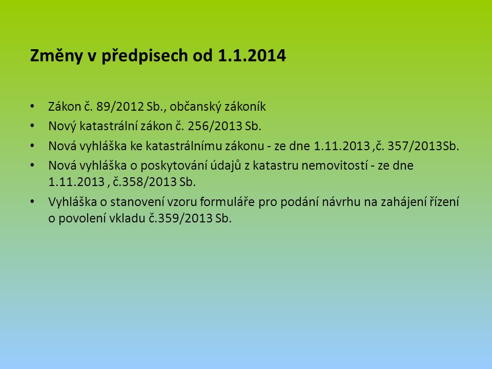 Změny v předpisech od 1.1.2014 Zákon č. 89/2012 Sb., občanský zákoník Nový katastrální zákon č. 256/2013 Sb. Nová vyhláška ke katastrálnímu zákonu - z