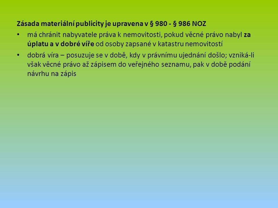 Zásada materiální publicity je upravena v § 980 - § 986 NOZ má chránit nabyvatele práva k nemovitosti, pokud věcné právo nabyl za úplatu a v dobré víře od osoby zapsané v katastru nemovitostí dobrá víra – posuzuje se v době, kdy v právnímu ujednání došlo; vzniká-li však věcné právo až zápisem do veřejného seznamu, pak v době podání návrhu na zápis