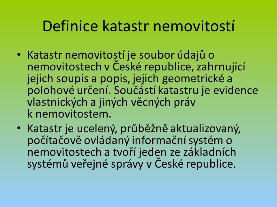 Definice katastr nemovitostí Katastr nemovitostí je soubor údajů o nemovitostech v České republice, zahrnující jejich soupis a popis, jejich geometrické a polohové určení.