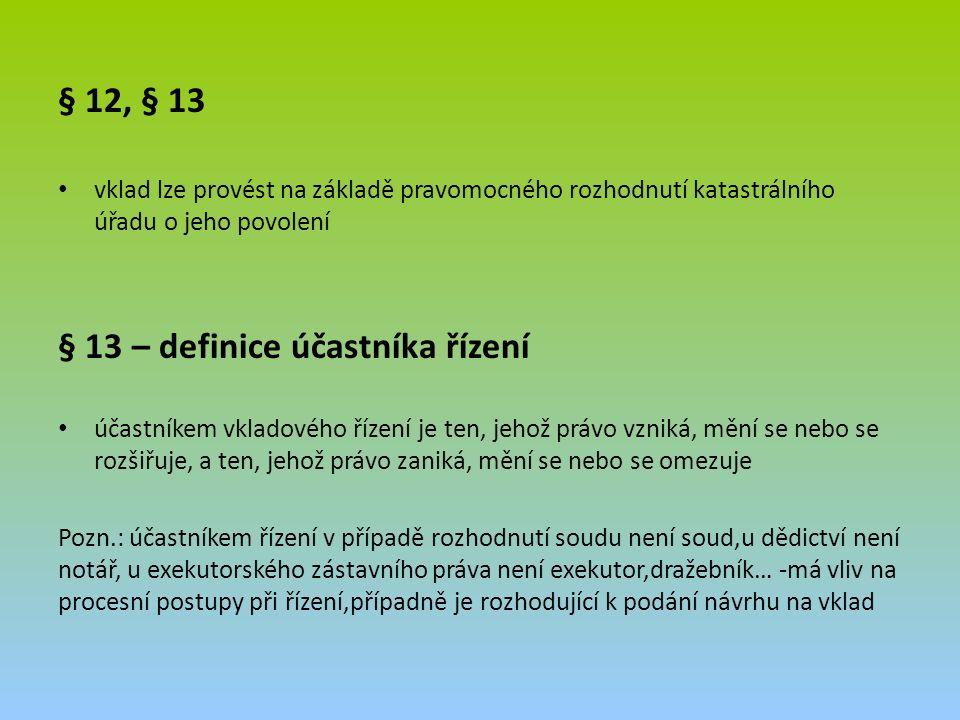 § 12, § 13 vklad lze provést na základě pravomocného rozhodnutí katastrálního úřadu o jeho povolení § 13 – definice účastníka řízení účastníkem vkladového řízení je ten, jehož právo vzniká, mění se nebo se rozšiřuje, a ten, jehož právo zaniká, mění se nebo se omezuje Pozn.: účastníkem řízení v případě rozhodnutí soudu není soud,u dědictví není notář, u exekutorského zástavního práva není exekutor,dražebník… -má vliv na procesní postupy při řízení,případně je rozhodující k podání návrhu na vklad